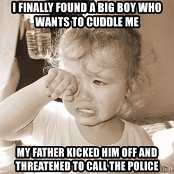 Distressed Toddler - i finally found a big boy who wants to cuddle me my father kicked him off and threatened to call the police