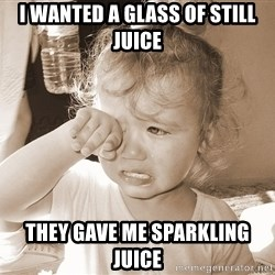 Distressed Toddler - i wanted a glass of still juice they gave me sparkling juice