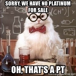 Chemistry Cat - sorry, we have no platinum for sale oh, that's a pt
