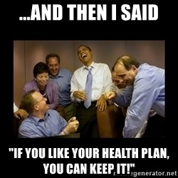 """obama laughing  - ...and then I said """"If you like your health plan, you can keep it!"""""""