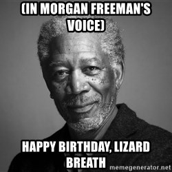 Morgan Freemann - (In Morgan freeman's voice) happy birthday, lizard breath