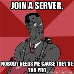 Angry Medic  - join a server, nobody needs me cause they're too pro