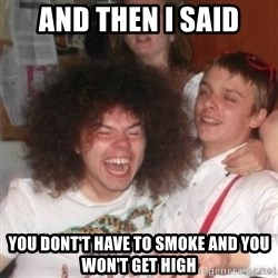 'And Then He Said' Guy - And then I said You dont't have to smoke and you won't get high
