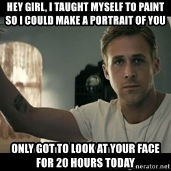 ryan gosling hey girl - Hey Girl, I taught myself to paint so I could make a portrait of you Only got to look at your face for 20 hours today
