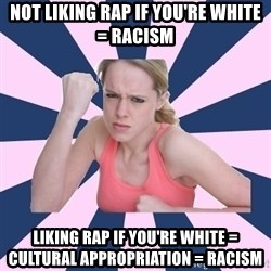 Social Justice Sally - not liking rap if you're white = racism liking rap if you're white = cultural appropriation = racism