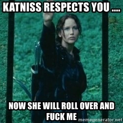 Katniss respect - Katniss respects you .... Now she will roll over and fuck me