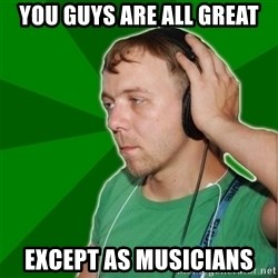 Sarcastic Soundman - You guys are all great except as musicians
