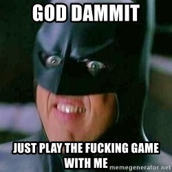 Goddamn Batman - god dammit just play the fucking game with me