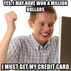 First Day on the internet kid - yes, i may have won a million dollars i must get my credit card