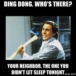 american psycho axe - ding dong. Who's there? your neighbor. the one you didn't let sleep tonight