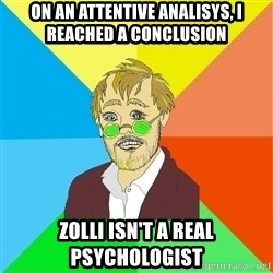 Astute Psychologist - on an attentive analisys, i reached a conclusion zolli isn't a real psychologist