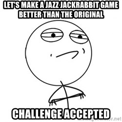 Challenge Accepted - let's make a jazz jackrabbit game better than the original challenge accepted