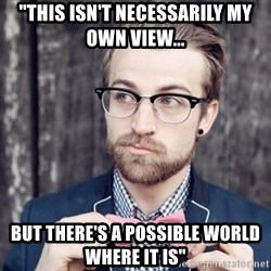 "Scumbag Analytic Philosopher - ""THIS ISN'T NECESSARILY MY OWN VIEW... BUT THERE'S A POSSIBLE WORLD WHERE IT IS"""