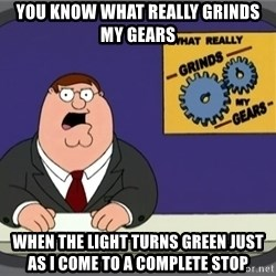 What really grinds my gears - You know what really grinds my gears when the light turns green just as I come to a complete stop