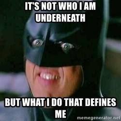 Goddamn Batman - It's not who I am underneath but what I do That Defines me