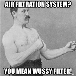 Overly Manly Man, man - Air filtration system? you mean wussy filter!