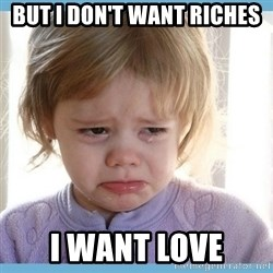 crying kid - but i don't want riches i want love