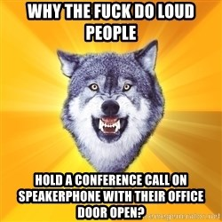 Courage Wolf - Why the fuck do loud people hold a conference call on speakerphone with their office door open?