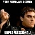 Commodus Thumbs Down - Your memes are deemed unprofressional!