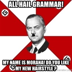 TheGrammarNazi - ALL HAIL GRAMMAR! MY NAME IS MORANA! DO YOU LIKE MY NEW HAIRSTYLE ?