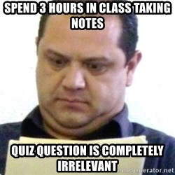 dubious history teacher - Spend 3 hours in class taking notes Quiz question is completely irrelevant