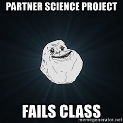 Forever Alone - Partner science project Fails class