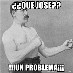 Overly Manly Man, man - ¿¿Que jose?? !!!Un problema¡¡¡