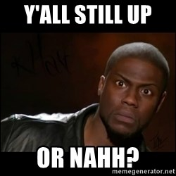 Kevin Hart Wait - Y'all Still Up  Or Nahh?