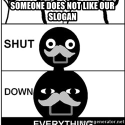 Shut Down Everything - someone does not like our slogan