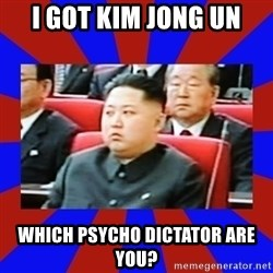 kim jong un - I got kim jong un Which psycho dictator are you?