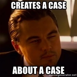 Inception Thiking - creates a case  ABOUT A CASE