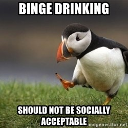 Unpopular Opinion Puffin - Binge drinking should not be socially acceptable