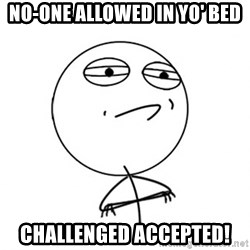 Challenge Accepted - nO-ONE ALLOWED IN YO' BED challenged accepted!