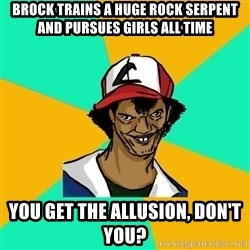 Ash Pedreiro - brock trains a huge rock serpent and pursues girls all time you get the allusion, don't you?