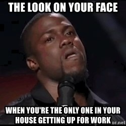 kevin hart playoffs - The Look on Your Face When You're the Only one in Your house Getting up For Work
