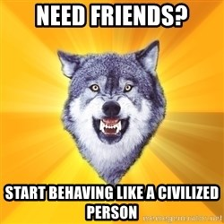Courage Wolf - need friends? start behaving like a civilized person