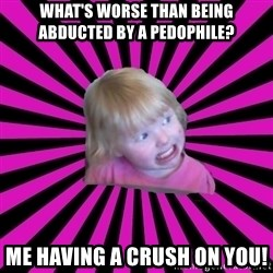 Crazy Toddler - what's worse than being abducted by a pedophile? me having a crush on you!