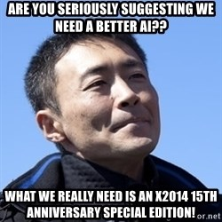 Kazunori Yamauchi - are you seriously suggesting we need a better ai?? what we really need is an x2014 15th anniversary special edition!