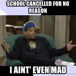 I Aint Even Mad Will - School cancelled for no reason I aint' even mad