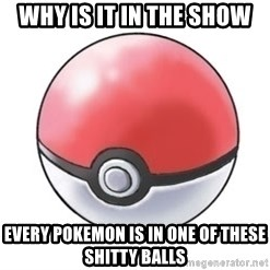 Pokeball - Why is it in the show Every pokemon is in one of these shitty balls