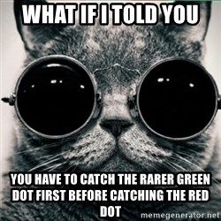 Morpheus Cat - what if i told you  YOU HAVE TO catch the rarer green dot first before catching the red dot