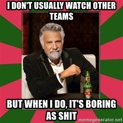 i dont usually - I don't usually watch other teams But when i do, it's boring as shit