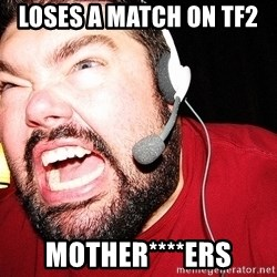 Angry Gamer - Loses a match on tf2  Mother****ers