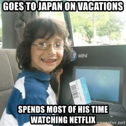 Geek - Goes to Japan On Vacations Spends most of his time watching netflix