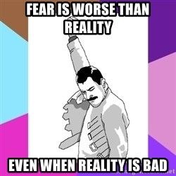 Freddie Mercury rage pose - Fear is worse than reality even when reality is bad