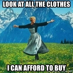 Look at all the things - look at all the clothes  i can afford to buy