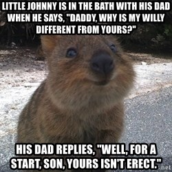 """Seemingly Innocent Quokka - Little Johnny is in the bath with his Dad when he says, """"Daddy, why is my willy different from yours?""""  His Dad replies, """"Well, for a start, son, yours isn't erect."""""""