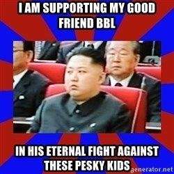 kim jong un - I am supporting my good friend bbl in his eternal fight against these pesky kids