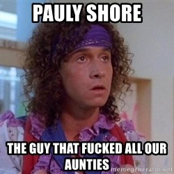 Pauly Shore - pauly shore the guy that fucked all our aunties
