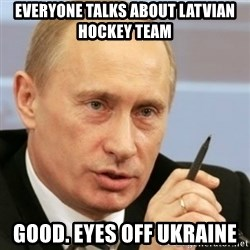 PUTIN - everyone talks about latvian hockey team good. eyes off ukraine